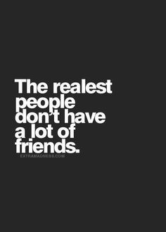 Being Unique #109: The realest people don't have a lot of friends.