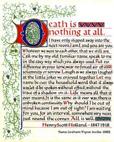 """Death Is Nothing At All by Henry Scott-Holland This poem is often read at funerals. The author, Henry Scott-Holland (1847 - 1918), a priest at St. Paul's Cathedral of London, did not intend it as a poem, it was actually delivered as part of a sermon in 1910. The sermon, titled, """"Death the King of Terrors"""" was preached while the body of King Edward VII was lying in state at Westminster."""
