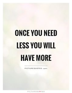 Once you need less you will have more. Picture Quotes.
