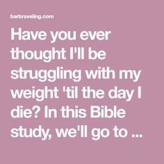 Have you ever thought I'll be struggling with my weight 'til the day I die? In this Bible study, we'll go to God for help with hopeless eating.