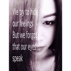 We try to hide our feelings, but we forgot that our eyes speak.
