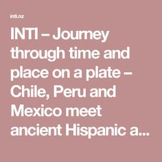 INTI – Journey through time and place on a plate – Chile, Peru and Mexico meet ancient Hispanic and modern South American ingredients in the heart of Auckland Auckland, Places To Eat, Peru, Chile, New Experience, Mexico, Plate, Journey, American