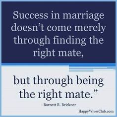 """""""Success in marriage doesn't come merely through finding the right mate, but through being the right mate.""""  -Barnett R. Brickner"""