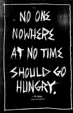 No one, nowhere, at no time should go hungry.