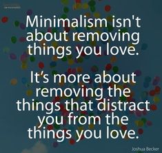 Minimalism is about removing the things that distract you from what you love. via Joshua Becker, Becoming Minimalist Great Quotes, Quotes To Live By, Me Quotes, Motivational Quotes, Inspirational Quotes, Wisdom Quotes, Cherish Quotes, Music Quotes, Affirmations