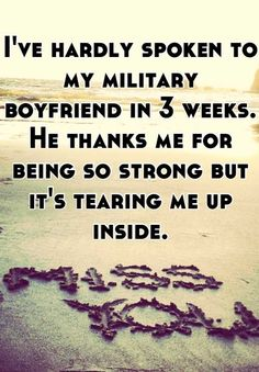 Ive hardly spoken to my military boyfriend in 3 weeks.  He thanks me for being so strong but its tearing me up inside.