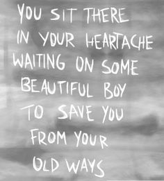 you sit there in your heartache waiting on some beautiful boy to save you from your old ways, words, quotes, lyrics
