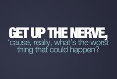 """""""What's the worst thing that could happen?""""  If you feel scared or unsure this should be your next thought!"""