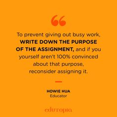 """""""To prevent giving out busy work, write down the purpose of the assignment, and if you yourself aren't 100% convinced about that purpose, reconsider assigning it."""" - Howie Hua, Educator Teacher Quotes, Education Quotes, Giving, Purpose, The 100, Teaching, Business, Homeschooling, Instagram"""