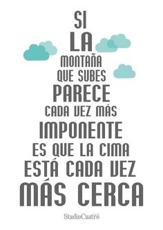 Translation: If the mountain that you climb seems more imposing each time, it is that the top is closer each time. #spanish quote
