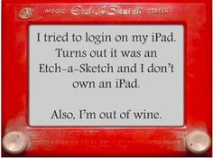 I tried to login on my iPad, turns out it was an Etch a Sketch and I don't own an iPad. Also, I'm out of wine. - Funny jokes for wine lovers Etch A Sketch, Sketch Pad, Wine Quotes, Wine Sayings, Jokes Quotes, Art Memes, Art Quotes, Facebook Humor, I Laughed