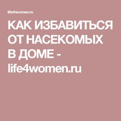 КАК ИЗБАВИТЬСЯ ОТ НАСЕКОМЫХ В ДОМЕ - life4women.ru