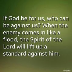 If God be for us, who can be against us? When the enemy comes in like a flood, the Spirit of the Lord will lift up a standard against him.