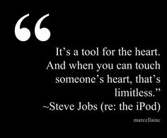 "It's a tool for the heart. And when you can touch someone's heart, that's limitless.""  Steve Jobs One of my fave quotes of all time. #branding #marketing #marcellaINC This quote courtesy of @Pinstamatic (http://pinstamatic.com)"