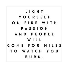 Light yourself on fire with passion #quote