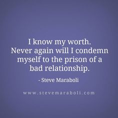 """""""I know my worth. Never again will I condemn myself to the prison of a bad relationship."""""""