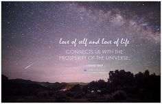 Love of self and love of life connects us with the prosperity of the Universe.  - Louise Hay (more Louise Hay love quotes and sayings)  This is also featured at OM | Rekindling the Light Within  Original photo credit: Mike Lewinski   Good