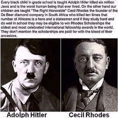 I'm no fan of what Hitler did but if your critical of him the same has to be for Rhodes who helped lay the foundation of apartheid in South Africa which the system was the rule of law for almost a century