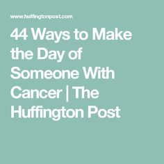 44 Ways to Make the Day of Someone With Cancer | The Huffington Post