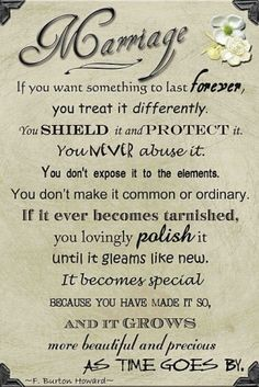 #Marriage #quote: If you want something to last forever, you treat it differently. You shield it, and protect it. You never abuse it. You don't expose it to the elements, you don't make it common or ordinary. If it ever becomes tarnished, you lovingly polish it until it gleams like new. It becomes special because you have made it so, and it grows more beautiful and precious as time goes by.