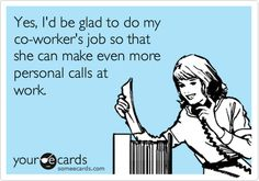 Yes, I'd be glad to do my co-worker's job so that she can make even more personal calls at work. By ME!