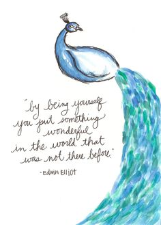by being yourself, you put something wonderful in the world that was not there before ~ Edwin Elliot