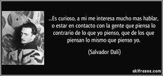 ...Es curioso, a mi me interesa mucho mas hablar, o estar en contacto con la gente que piensa lo contrario de lo que yo pienso, que de los que piensan lo mismo que pienso yo. (Salvador Dalí)