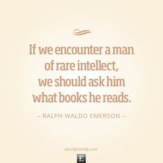 """If we encounter a man of rare intellect, we should ask  him what books he reads."" Ralph Waldo Emerson"