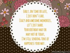 Early, on time or late, I don't care. Crazy and awesome memories, let's just share. Your birthday may or may not be today, I'm still sending tons of happiness your way... via WishesMessages.com