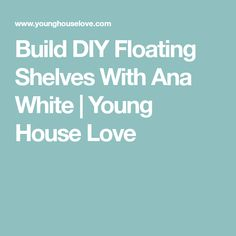 Build DIY Floating Shelves With Ana White | Young House Love