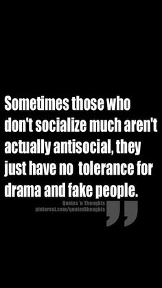 Sometimes those who don't socialize much aren't actually anti-social, they just have no tolerance for drama and fake people. ~~~~Well this is so ME: I hate fake people! Quotable Quotes, Wisdom Quotes, True Quotes, Words Quotes, Great Quotes, Quotes To Live By, Motivational Quotes, Funny Quotes, Inspirational Quotes