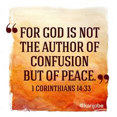 "1 Corinthians 14:33 - ""For God is not the author of confusion but of peace..."""