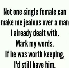 Not one single female cam male me jealous over a man I already dealt with. Mark my words. If he was worth keeping, I'd still have him.