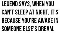 I must be in someones dream EVERY night then