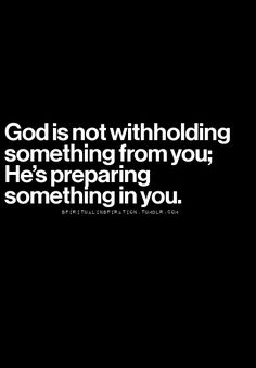 God is not withholding something from you. He's preparing...