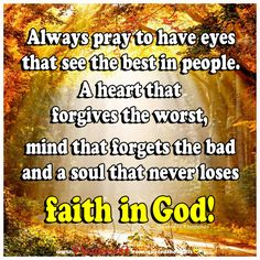 Always pray to have eyes that see the best in people. A heart that forgives the worst, mind that forgets the bad and a soul that never loses faith in God!