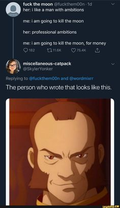 fuck the moon her: i like a man with ambitions i going to kill the her: professional ambitions going moon, money Cln. Replying to and The person who wrote that looks like this. Avatar The Last Airbender Funny, The Last Avatar, Avatar Funny, Avatar Airbender, Avatar Aang, Satire, Atla Memes, Avatar Series, Team Avatar