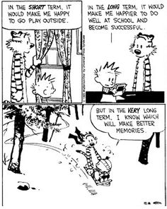 Calvin and Hobbes, SNOW! - In the SHORT term, it would make me happy to go play outside. In the LONG term, it would make me happier to do well at school and become successful. But in the VERY long term, I know which will make better memories.  LOVE.