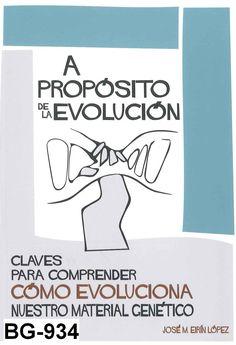 A propósito de la evolución : claves para comprender cómo evoluciona nuestro material genético / José María Eirín López