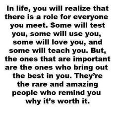 In life, you will realize that there is a role for everyone you meet...