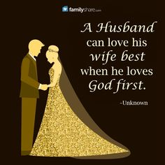 A husband can love his wife best when he loves God first. -Unknown.