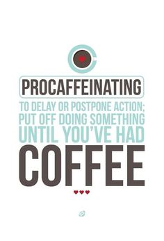 Procaffeinating: to delay or postpone action; put off doing something until you've had coffee.