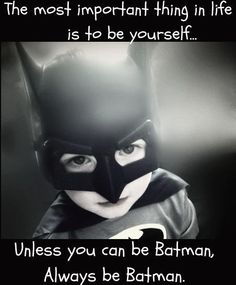 The most important thing in life is to be yourself   unless you can be Batman,   Always be Batman.