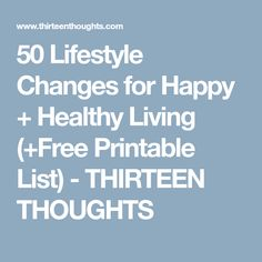 50 Lifestyle Changes for Happy + Healthy Living (+Free Printable List) - THIRTEEN THOUGHTS