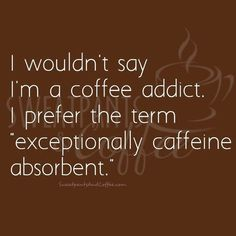 """I Wouldn't Say I'm a Coffee Addict. I Prefer the Term Exceptionally Caffeine Absorbent"" (**NO LINK, just photo**) Coffee Wine, Coffee Talk, Coffee Is Life, I Love Coffee, My Coffee, Coffee Drinks, Coffee Cups, Coffee Break, Coffee Lovers"