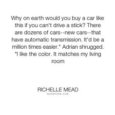 """Richelle Mead - """"Why on earth would you buy a car like this if you can't drive a stick? There are..."""". humor, adrian-ivashkov, sydney-sage"""