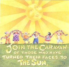 JOIN the CARAVAN of those who have turned  their faces to the sun.    -art-by-Mary-Engelbreit