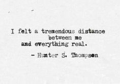 I felt a tremendous distance between me and everything real | Hunter S. Thompson
