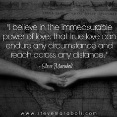 I believe in the immeasurable power of love; that true love can endure any circumstance and reach across any distance. - Steve Maraboli
