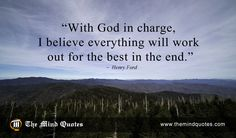 "themindquotes.com : Henry Ford Quotes on God and Positive""With God in charge, I believe everything will work out for the best in the end."" ~ Henry Ford"